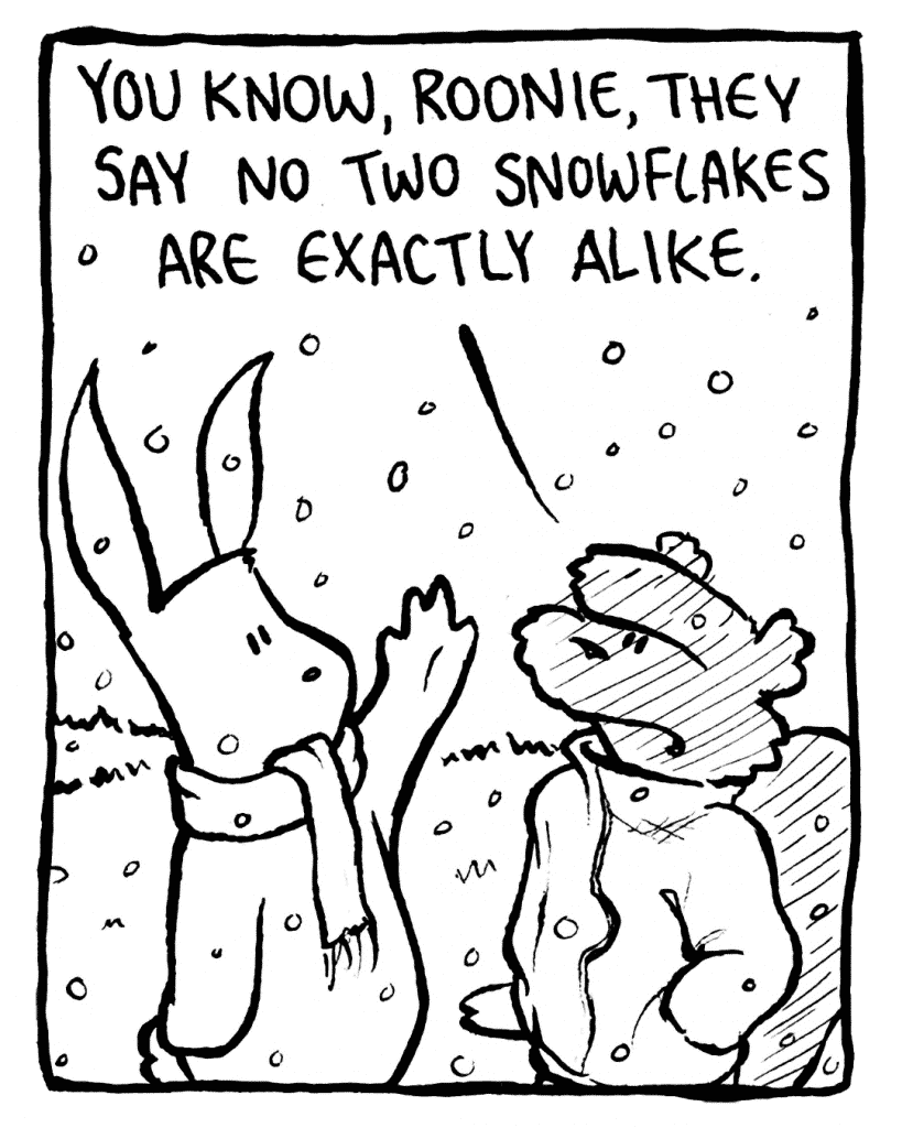 FLYNN: You know, Roonie, they say no two snowflakes are exactly alike.