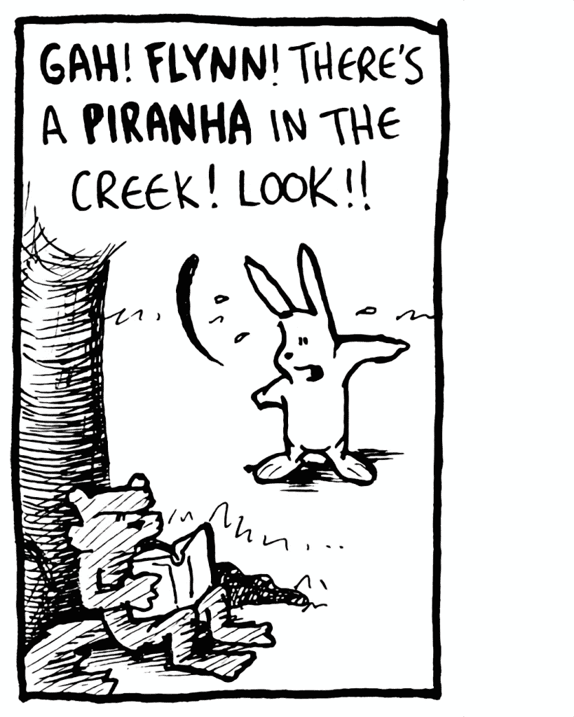ROONIE: GAH! FLYNN! There's a PIRANHA in the creek! Look!!