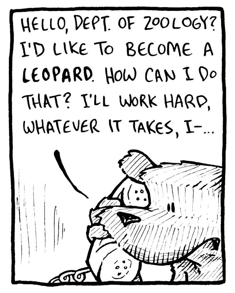 FLYNN: Hello, Dept. of Zoology? I'd like to become a LEOPARD. How can I do that? I'll work hard, whatever it takes, I-...