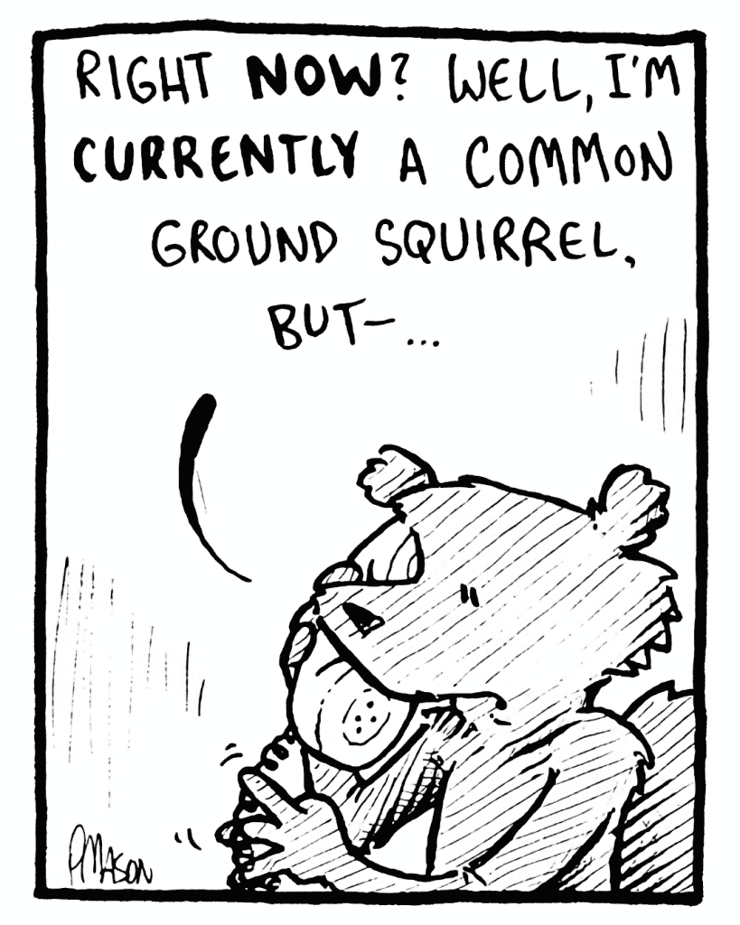 FLYNN: Right NOW? Well, I'm CURRENTLY a common ground squirrel, but-...