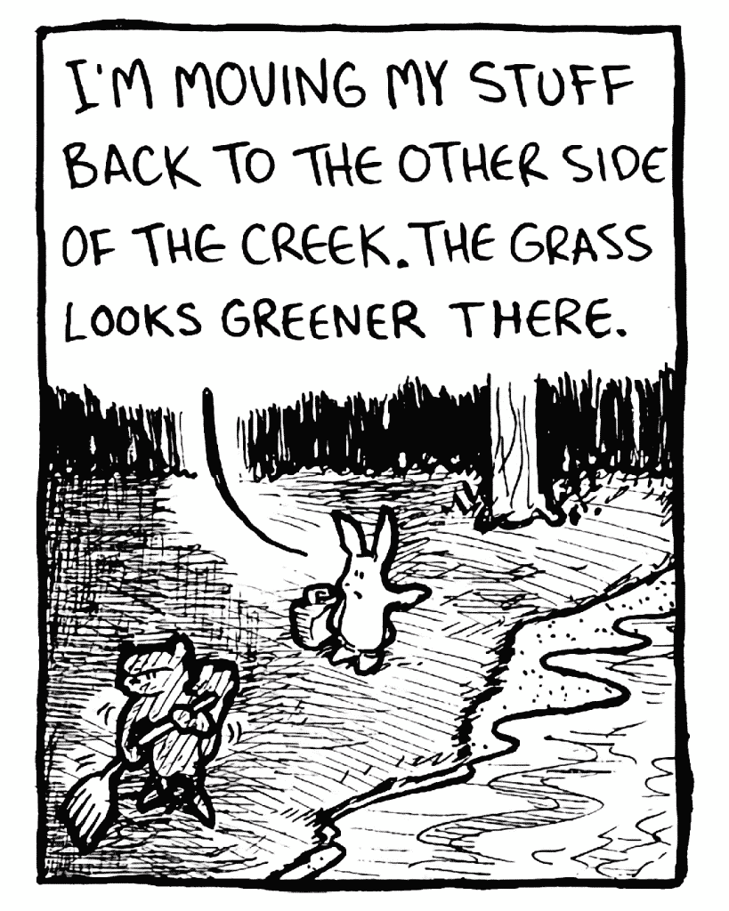 ROONIE: I'm moving my stuff back to the other side of the creek. The grass looks greener there.
