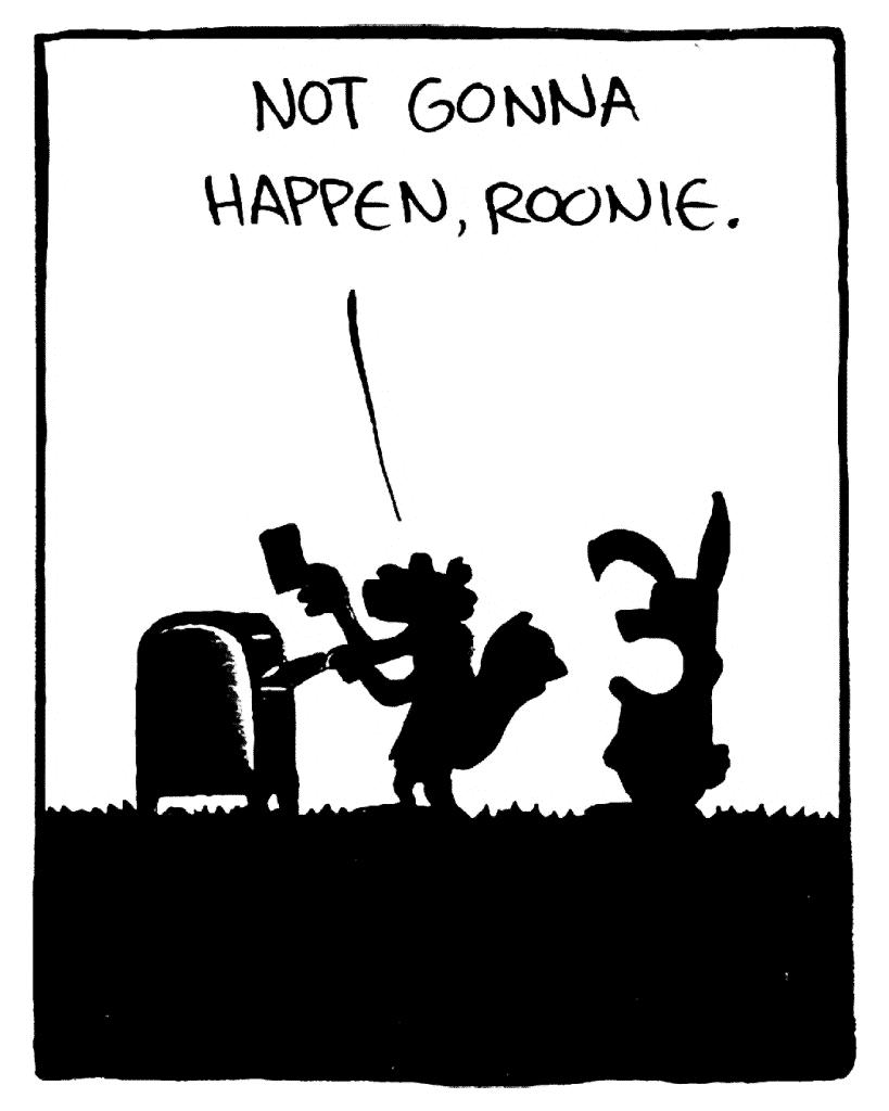 FLYNN: Not gonna happen, Roonie.