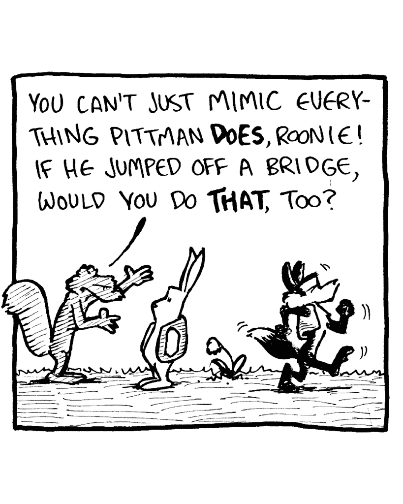 ROONIE: You can't just mimic everything Pittman DOES, Roonie! If he jumped off a bridge, would you do THAT, too?