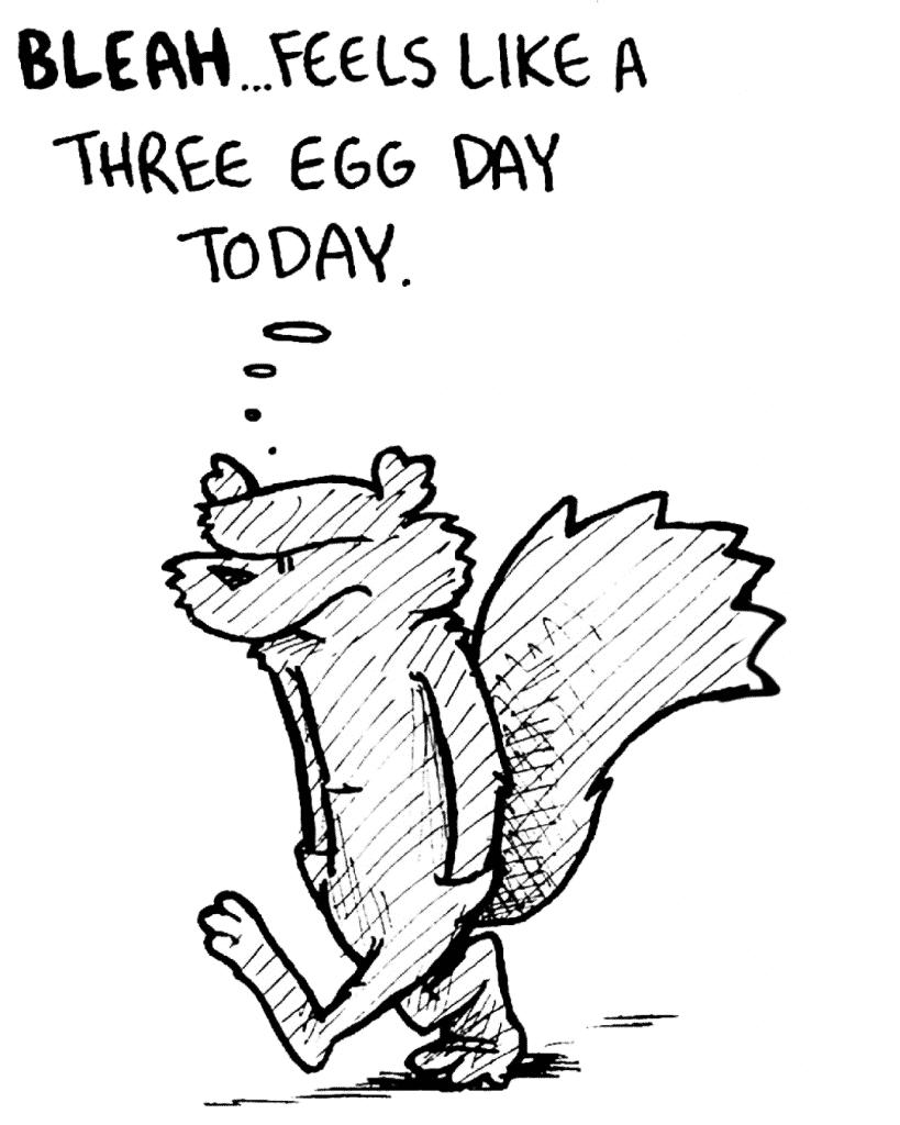 FLYNN: BLEAH... feels like a three egg day today.