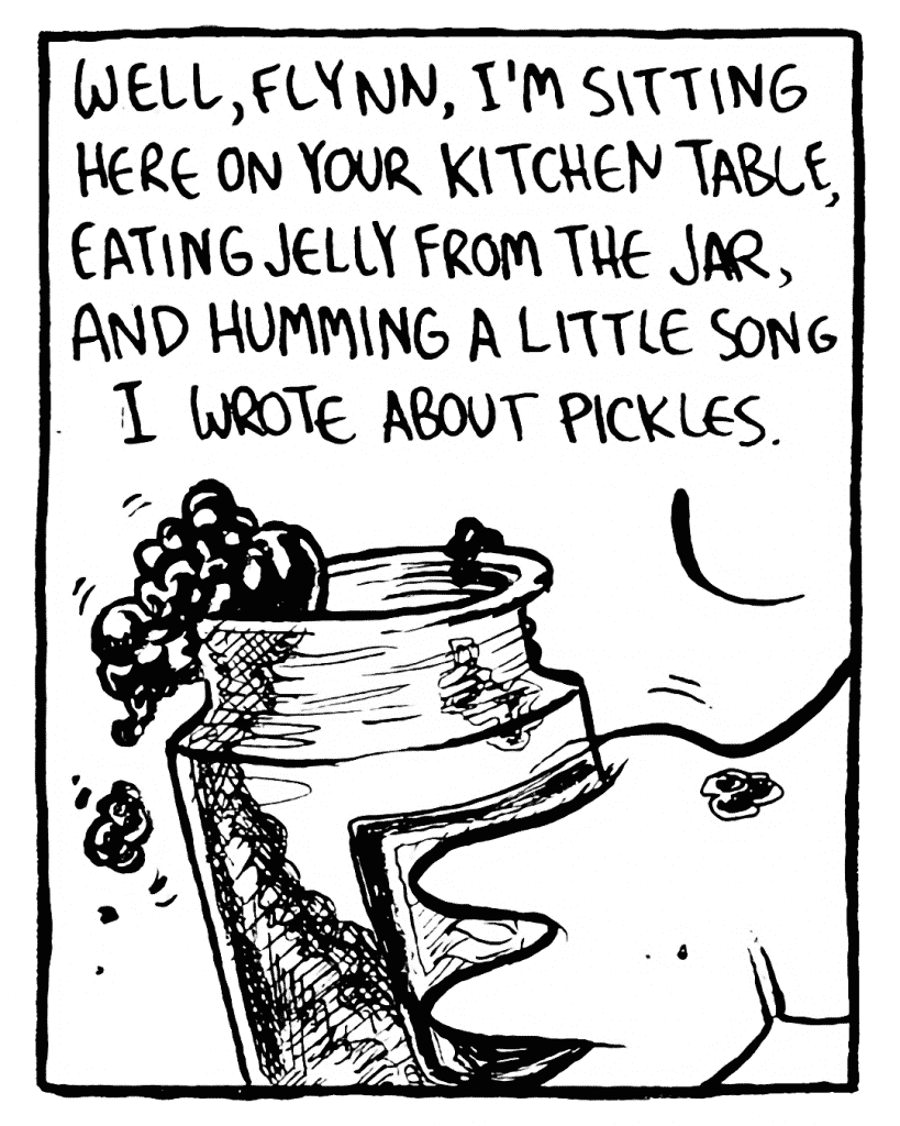 ROONIE: Well, Flynn, I'm sitting here on your kitchen table, eating jelly from the jar, and humming a little song I wrote about pickles.
