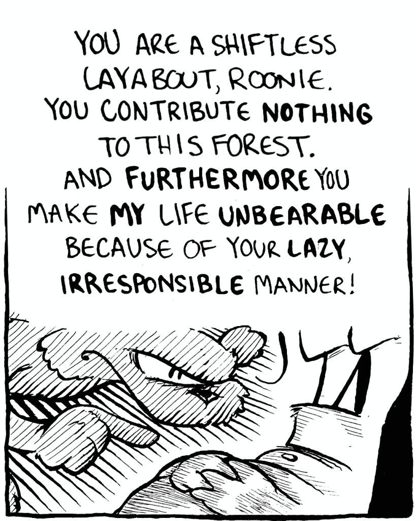 FLYNN: You are a shiftless layabout, Roonie. You contribute NOTHING to this forest. And FURTHERMORE you make MY life UNBEARABLE because of your LAZY, IRRESPONSIBLE manner!