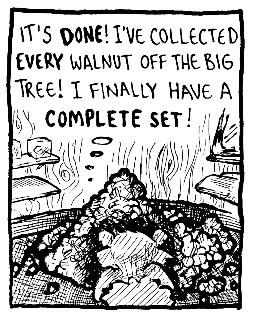 FLYNN: It's DONE! I've collected EVERY walnut off the big tree! I finally have a COMPLETE SET!