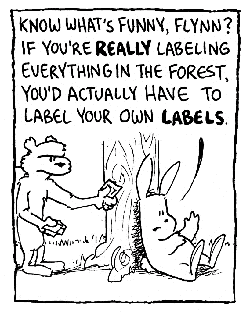 ROONIE: Know what's funny, Flynn? If you're REALLY labeling everything in the forest, you'd actually have to label your own LABELS.
