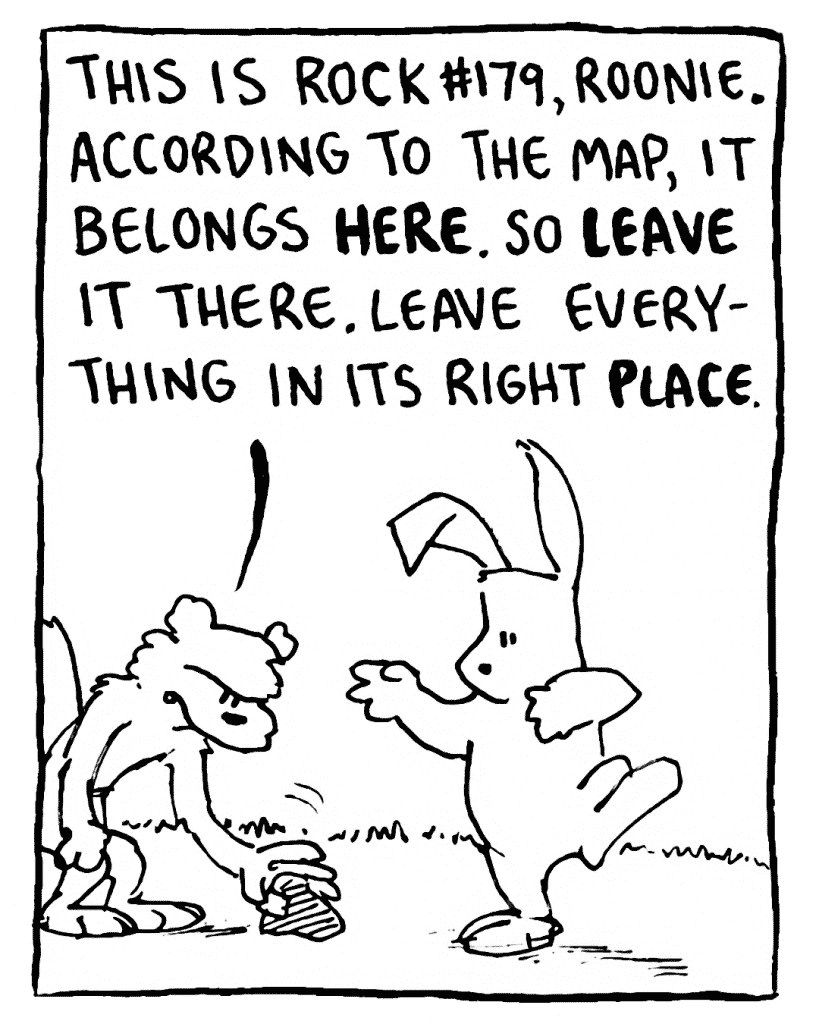 FLYNN: This is Rock #179, Roonie. According to the map, it belongs HERE. So LEAVE it there. Leave everything in its right PLACE.