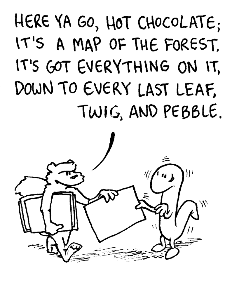 FLYNN: Here ya go, Hot Chocolate; it's a map of the forest. It's got everything on it, down to every last leaf, twig, and pebble.