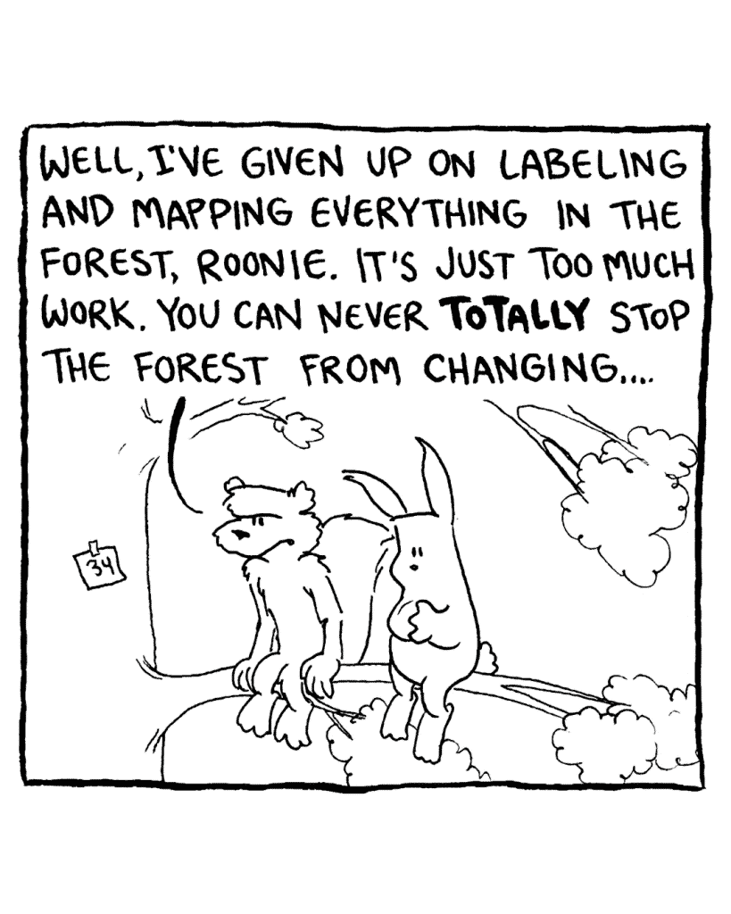 FLYNN: Well, I've given up on labeling and mapping everything in the forest, Roonie. It's just too much work. You can never TOTALLY stop the forest from changing...