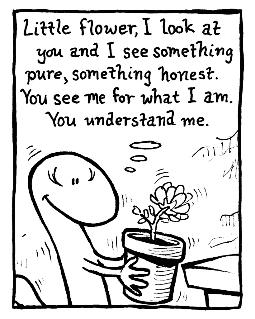 HOT CHOCOLATE: Little flower, I look at you and I see something pure, something honest. You see me for what I am. You understand me.