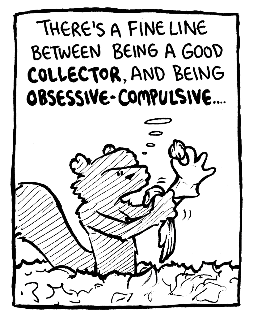 FLYNN: There's a fine line between being a good COLLECTOR, and being OBSESSIVE-COMPULSIVE....