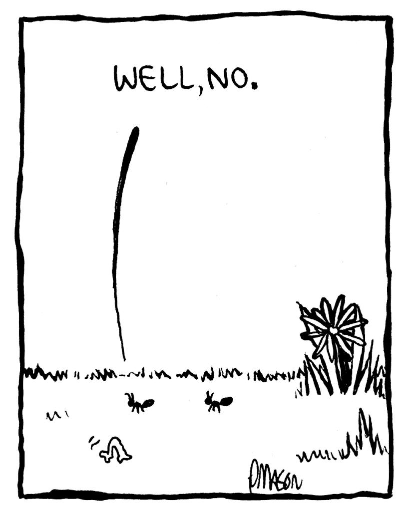 JOE THE ANT: Well, no.