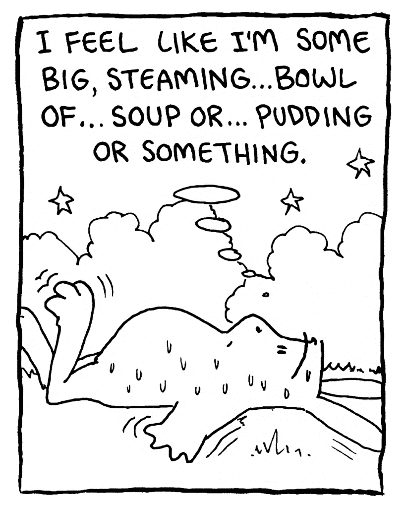 ROONIE: I feel like I'm some big, steaming... bowl of... soup or... pudding or something.