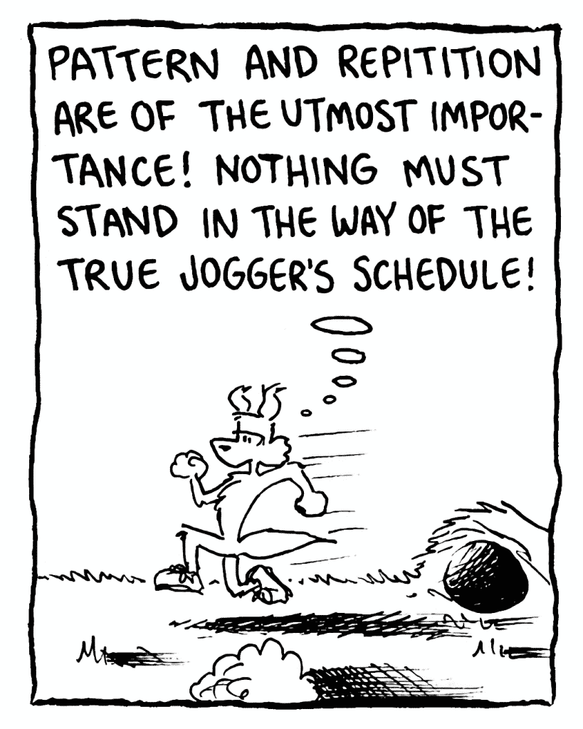 PITTMAN: Pattern and repetition are of the utmost importance! Nothing must stand in the way of the true jogger's schedule!