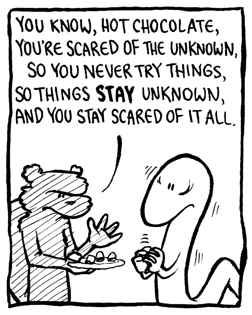 FLYNN: You know, Hot Chocolate, you're scared of the unknown, so you never try things, so things STAY unknown, and you stay scared of it all.