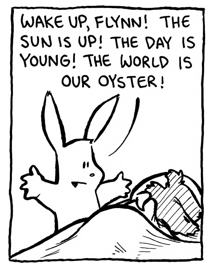 ROONIE: Wake up, Flynn! The sun is up! The day is young! The world is our oyster!