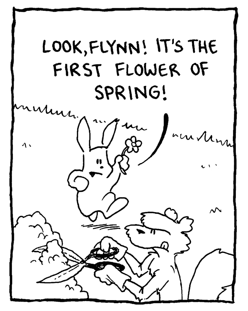 ROONIE: Look, Flynn! It's the first flower of spring!
