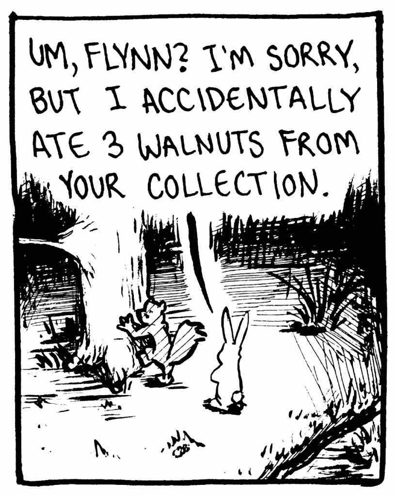 ROONIE: Um, Flynn? I'm sorry, but I accidentally ate 3 walnuts from your collection.
