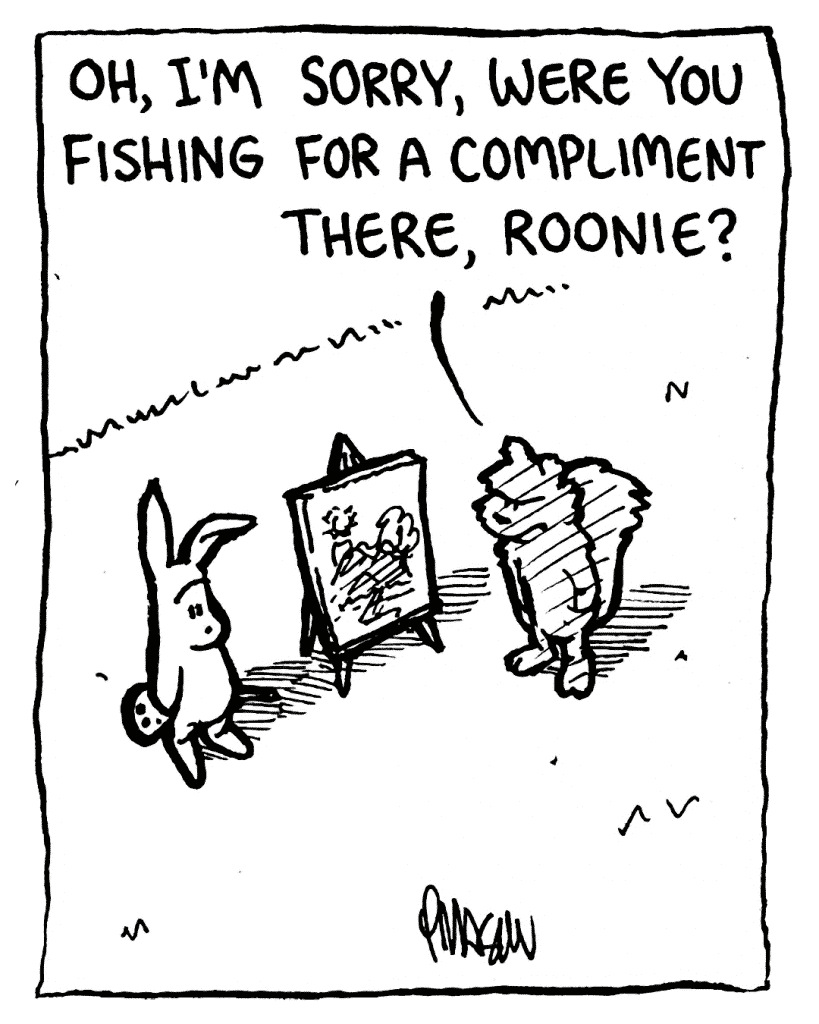 FLYNN: Oh, I'm sorry, were you fishing for a compliment there, Roonie?