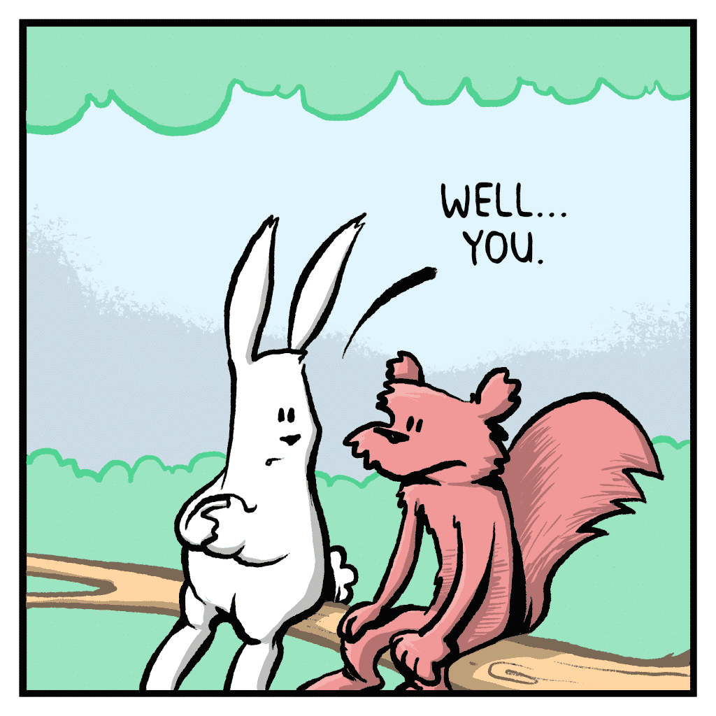 ROONIE THE RABBIT: Well... you.
