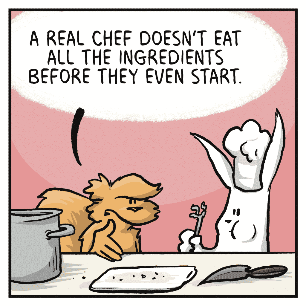 FLYNN: A real chef doesn't eat all the ingredients before they even start.