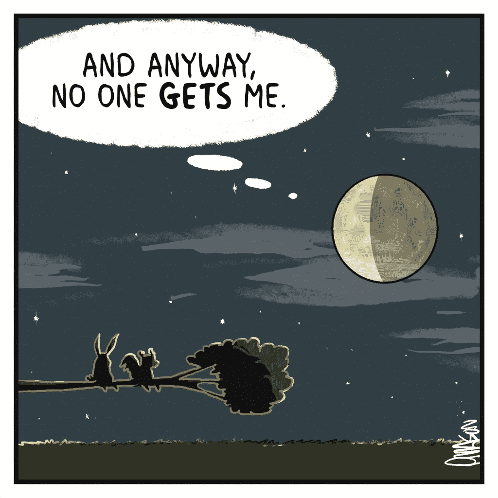 MOON: And anyway, no one GETS me.