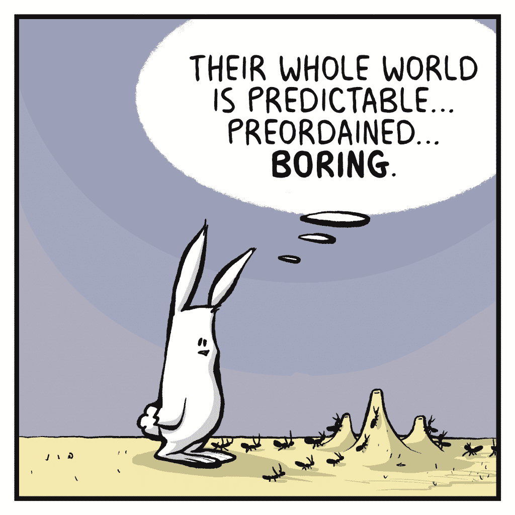 ROONIE: Their whole world is predictable... preordained... BORING.