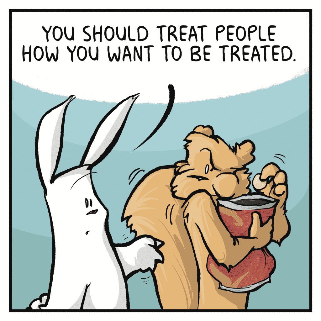 ROONIE: You should treat people how you want to be treated.