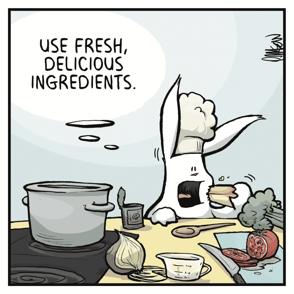 ROONIE: Use fresh, delicious ingredients.