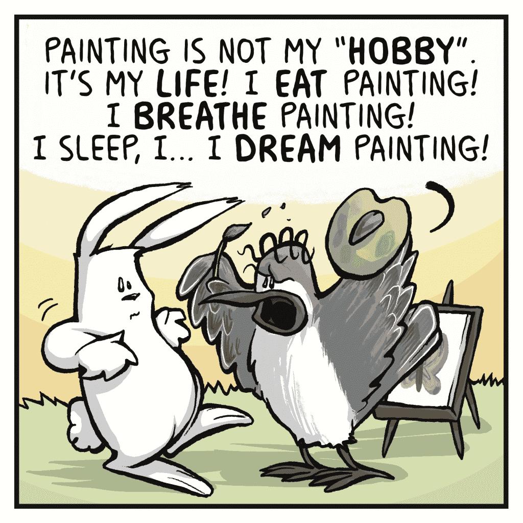 "SHELKEY: Painting is not my ""HOBBY"". It's my LIFE! I EAT painting! I BREATHE painting! I sleep, I... I DREAM painting!"